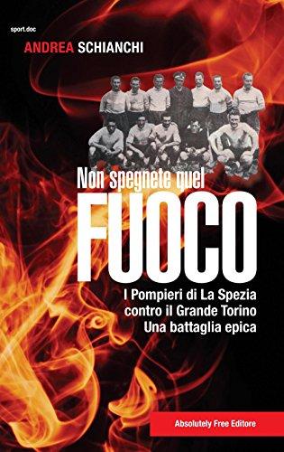 Non spegnete quel fuoco. I pompieri di La Spezia contro il Grande Torino. Una battaglia epica