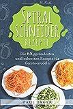 Spiralschneider Rezepte: Das große Spiralschneider Kochbuch mit den 65 gesündesten und leckersten Rezepte für Gemüsenudeln