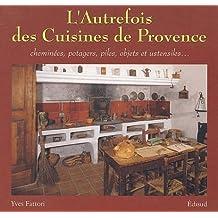 L'autrefois des cuisines de Provence : Cheminées, potagers, piles, objets et ustensiles...