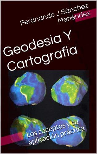 Geodesia Y Cartografia: Los conceptos y su aplicación práctica (GEODIGITAL EOSGIS nº 1) por Fernando J Sánchez Menéndez