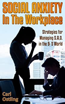 Social Anxiety in the Workplace: Strategies for Managing S.A.D. in the 9-5 World (anxiety disorder, sad, work stress, sadness, panic attacks, work depression, social phobia Book 4) (English Edition) par [Ostling, Carl]