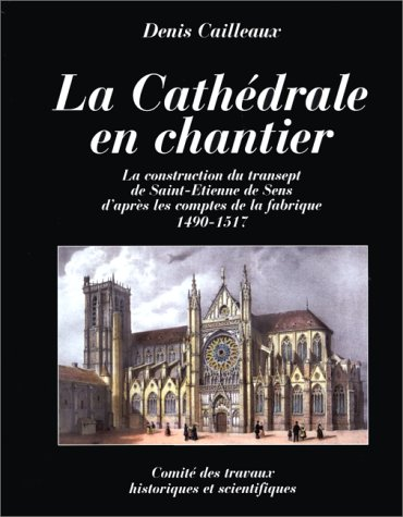 LA CATHEDRALE EN CHANTIER. La construction du transept de Saint-Etienne de Sens d'après les comptes de la fabrique 1490-1517 par Denis Cailleaux