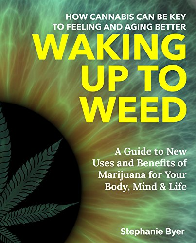 Waking Up to Weed: How Cannabis Can Be Key to Feeling and Aging Better-A Guide to New Uses and Benefits of Marijuana for Your Body, Mind & Life