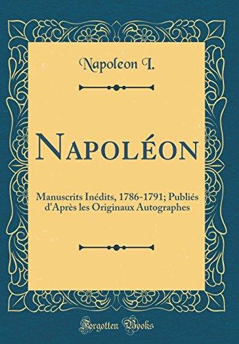 Napoléon: Manuscrits Inédits, 1786-1791; Publiés d'Après Les Originaux Autographes (Classic Reprint)