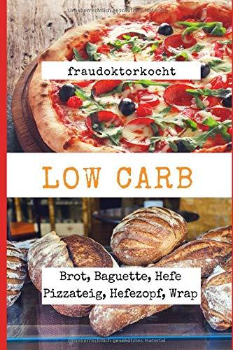 LOW CARB: Die besten Rezepte für Brot, Baguette, Hefe Pizzateig, Hefezopf, Wrap: Das große LOW CARB Brot-Backbuch mit 16 Brotrezepten, Pizza Hefeteig ... mit Low Carb (fraudoktorkocht, Band 5) -