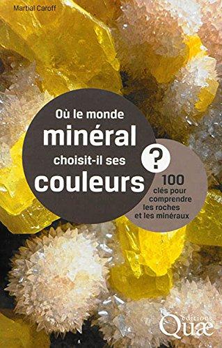 Où le monde minéral choisit-il ses couleurs ? 100 clés pour comprendre les roches et les minéraux