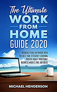 The Ultimate Work From Home Guide 2020: Working from Anywhere with The Best Time Efficiency, Covering Proven H
