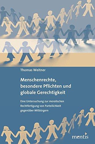 Menschenrechte, besondere Pflichten und globale Gerechtigkeit: Eine Untersuchung zur moralischen Rechtfertigung von Parteilichkeit gegenüber Mitbürgern par Thomas Weitner