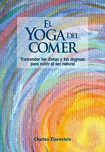 El yoga del comer: Trascender las dietas y los dogmas para ...