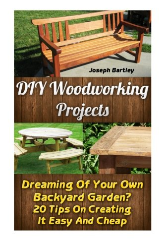 DIY Woodworking Projects: Dreaming Of Your Own Backyard Garden? 20 Tips On Creating It Easy And Cheap: (DIY Palette Projects, DIY Upcycle, Pallete ... And Design, Interior Design, DIY Hacks)