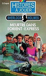 Histoires à Jouer - Sherlock Holmes : Meurtre dans l'Orient-Express par Dominique Dupuis