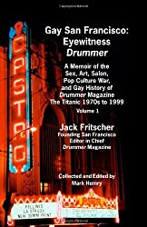 Gay San Francisco: Eyewitness Drummer Vol. 1 - A Memoir of the Sex, Art, Salon, Pop Culture War, and Gay History of Drummer Magazine: The