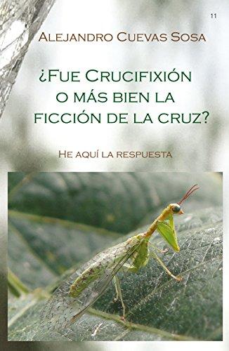 Descargar Libro ¿Fue crucifixión o mas bien la ficcion de la cruz? de Alejandro Cuevas-Sosa
