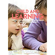 Child And Learning, A Book That Shows You The Importances Of Learning For Children (English Edition)