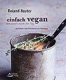 Einfach vegan - Genussvoll durch den Tag: 100 Rezepte - vom Frühstück bis zum Abendessen
