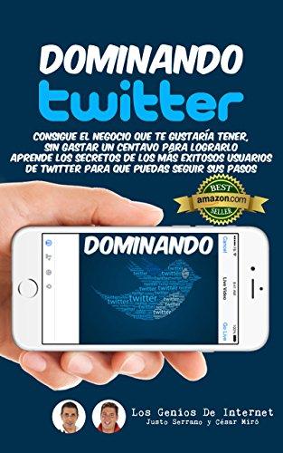 Dominando TWITTER: Aprende los secretos de los mas exitosos usuarios de Twitter para que puedas seguir sus pasos por Justo Serrano