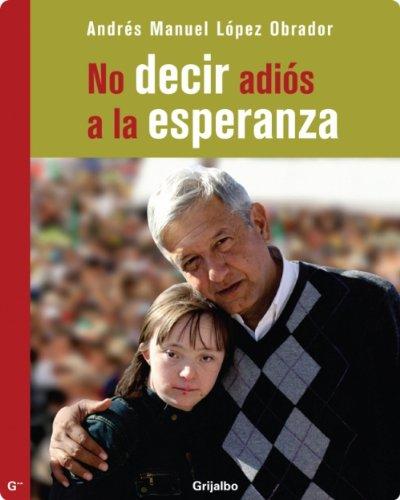 No decir adiós a la esperanza por Andres Manuel Lopez Obrador
