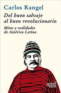 Del buen salvaje al buen revolucionario: Mitos y realidades de América Latina par Carlos Rangel