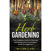 Herb Gardening: The Complete Guide to Designing, Planting and Harvesting 27 Organic Herbs for Beginners. (Homesteading, Organic, Essential Oils, Companion ... Herbal Remedies) (English Edition)