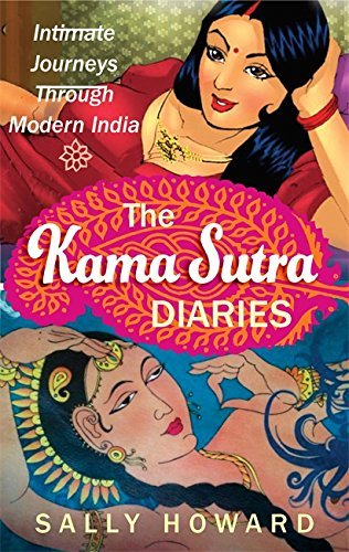 The Kama Sutra Diaries: Intimate Journeys through Modern India by Sally Howard (2013-10-24)