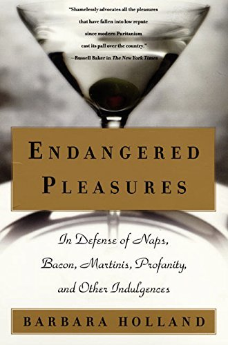 Endangered Pleasures: In Defense of Naps, Bacon, Martinis, Profanity, and Other Indulgences by Barbara Holland (2000-06-05)