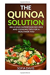 The Quinoa Solution: 30 Delicious Superfood Recipes and Cooking Tips for a Healthier You