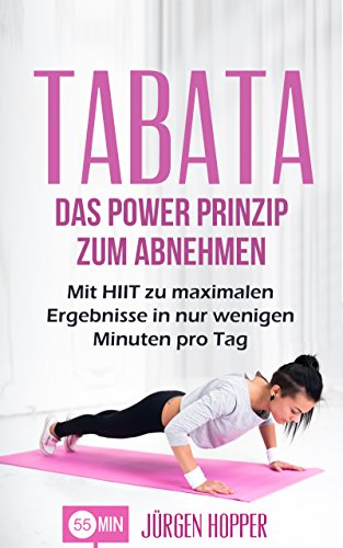 Tabata: Das Power Prinzip zum Abnehmen: Mit HIIT zu maximalen Ergebnisse in nur wenigen Minuten pro Tag (Tabata Training, Tabata Übungen, Tabata Workout, ... interval training, High Intensity Training) (Hopper Spaß)