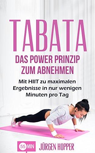 Tabata: Das Power Prinzip zum Abnehmen: Mit HIIT zu maximalen Ergebnisse in nur wenigen Minuten pro Tag (Tabata Training, Tabata Übungen, Tabata Workout, ... interval training, High Intensity Training)
