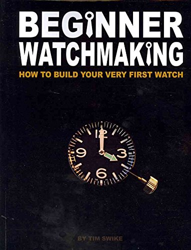 [(Beginner Watchmaking : How to Build Your Very First Watch)] [By (author) Tim A Swike] published on (December, 2010)