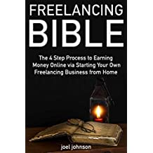 Freelancing Bible (Manual for 2018): The 4 Step Process to Earning Money Online via Starting Your Own Freelancing Business from Home (English Edition)