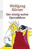 Der einzig wahre Opernführer: mit Operette und Musical - völlig neu inszeniert