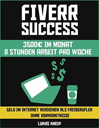 Fiverr Success - Geld im Internet verdienen als Freiberufler ohne Vorkenntnisse: 3500€ im Monat 8 Stunden Arbeit pro Woche (Nebeneinkommen im Internet aufbauen als Freiberufler 1)