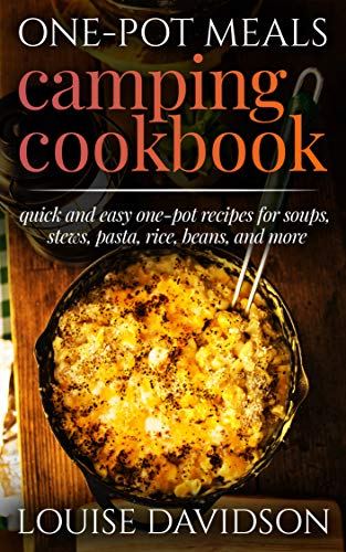 One-Pot Meals Camping Cookbook: Quick and Easy One-Pot Recipes for Soups, Stews, Pasta, Rice, Beans and More (Campsite Cooking Book 12) (English Edition)