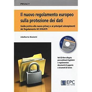 Il Nuovo Regolamento Europeo Sulla Protezione Dei Dati. Guida Pratica Alla Nuova Privacy E Ai Principali Adempimenti Del Regolamento Ue 2016/679. Con Cd Rom