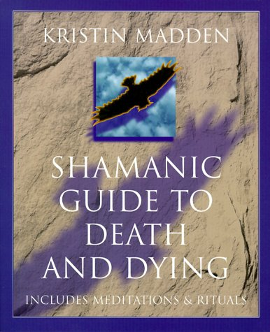 Shamanic Guide to Death and Dying: Life and Death as Seen by a Modern Shamanic Deathwalker por Kristin Madden