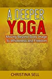 A Deeper Yoga: Moving Beyond Body Image to Wholeness & Freedom