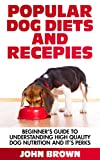 Popular Dog Diets and Recepies: Beginner's Guide to Understanding High Quality Dog Nutrition And It Perks