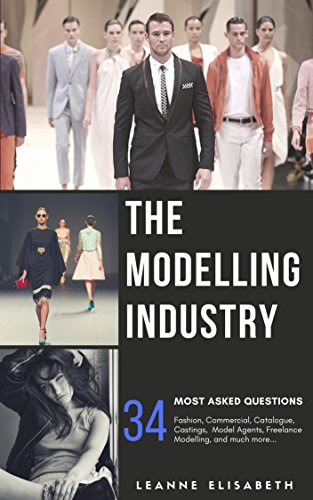 THE MODELLING INDUSTRY - 34 MOST ASKED QUESTIONS: Fashion, Commercial, Catalogue, Castings, Model Agents, Freelance Modelling, and much more. (English Edition)