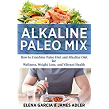 Alkaline Paleo Mix: How to Combine Paleo Diet and Alkaline Diet for Wellness, Weight Loss, and Vibrant Health (Alkaline Diet, Nutrition, Clean Food, Gluten Free Book 1) (English Edition)