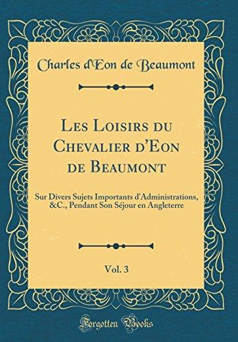 Les Loisirs Du Chevalier D'Eon de Beaumont, Vol. 3: Sur Divers Sujets Importants D'Administrations, &c., Pendant Son Sjour En Angleterre (Classic Reprint)