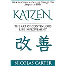 Kaizen: The Art of Continuous Life Improvement - How to Create a Lasting Change One Step at a Time (English Edition)