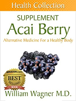 The Acai Berry Supplement: Alternative Medicine for a Healthy Body (Health Collection) (English Edition) von [Wagner M.D., William]