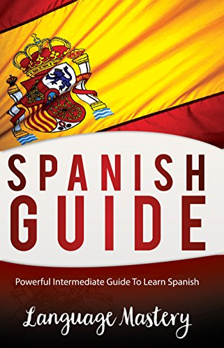 Spanish: Powerful Intermediate Guide To Learn Spanish (English Edition) por Language Mastery