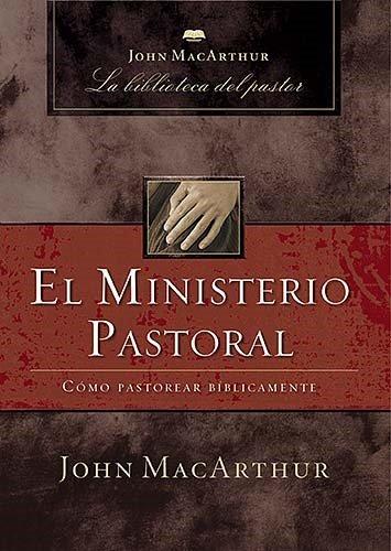 El Ministerio Pastoral: Como Pastorear Biblicamente (John MacArthur La Biblioteca del Pastor)