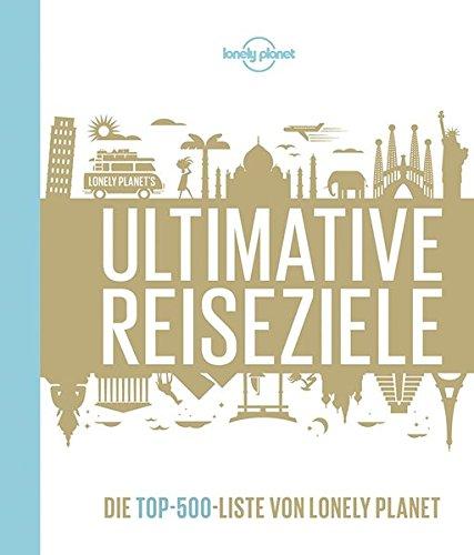 Preisvergleich Produktbild Lonely Planets Ultimative Reiseziele: Die Top-500-Liste von Lonely Planet (Lonely Planet Reisebildbände)