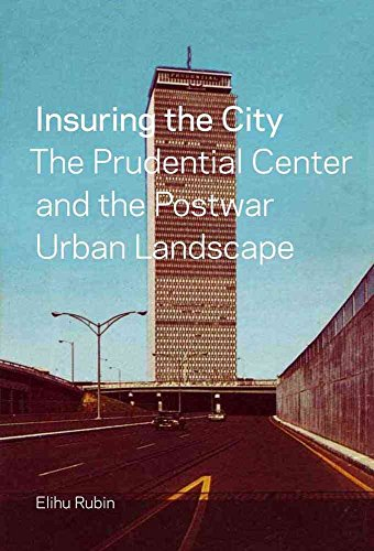 insuring-the-city-the-prudential-center-and-the-postwar-urban-landscape-by-author-elihu-rubin-publis