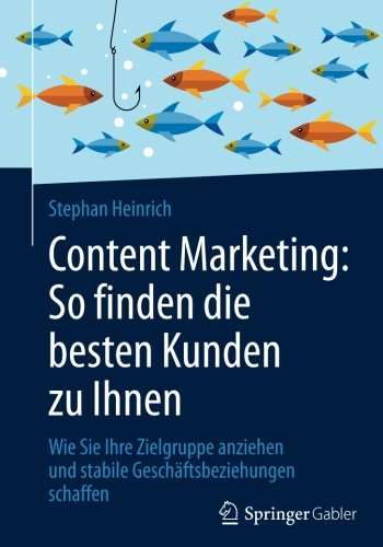Content Marketing: So finden die besten Kunden zu Ihnen: Wie Sie Ihre Zielgruppe anziehen und stabile Geschäftsbeziehungen (Kunden Die)
