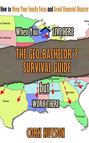 THE GEO-BACHELOR'S SURVIVAL GUIDE: How to Keep Your Family Focus and Avoid Financial Disaster When You Live Here but Work There (English Edition)