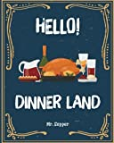 Hello! Dinner Land: 365 Days of Simple Dinner Recipes! (Dinner At Home, Dinner Made Simple Cookbook, Cheap Dinner Recipes, Chicken Recipes Easy Dinner, Dump Dinners Recipe Book): Volume 1