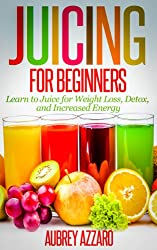 JUICING FOR BEGINNERS: Learn to Juice for Weight Loss, Detox, and Increased Energy (Juicing Recipes, Tips, and Tactics to Revitalize your Life) (English Edition)